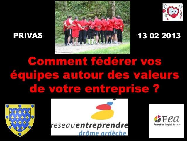 PRIVAS             13 02 2013  Comment fédérer voséquipes autour des valeurs   de votre entreprise ?