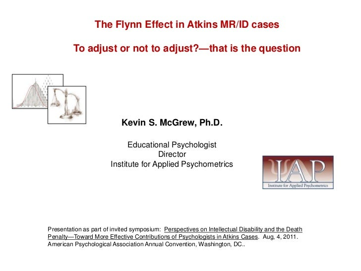 The Flynn Effect in Atkins MR/ID cases<br />To adjust or not to adjust?—that is the question<br />Kevin S. McGrew, Ph.D.<b...