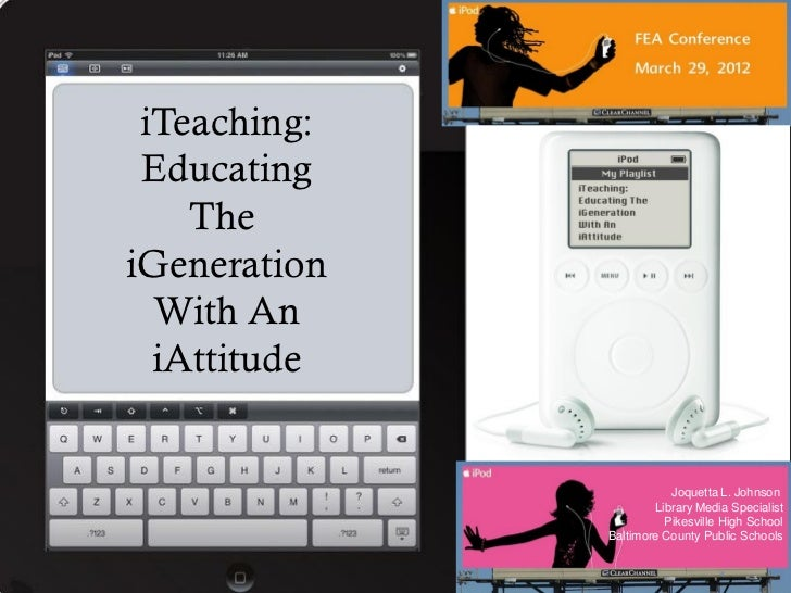 iTeaching: Educating    TheiGeneration  With An  iAttitude                         Joquetta L. Johnson                    ...