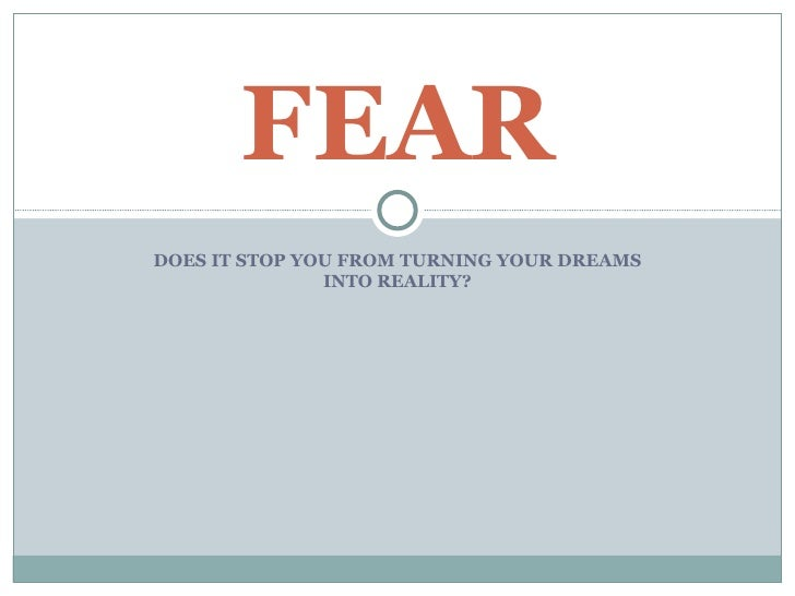 FEAR DOES IT STOP YOU FROM TURNING YOUR DREAMS                INTO REALITY?