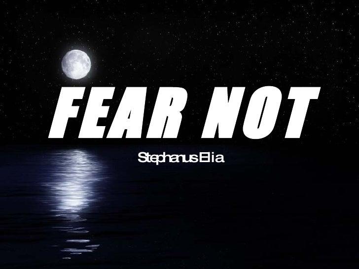 FEAR NOT Stephanus Elia