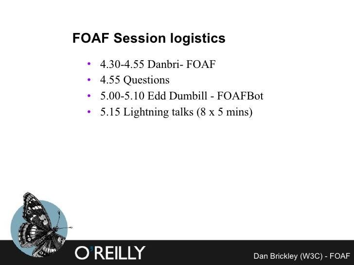 FOAF Session logistics <ul><li>4.30-4.55 Danbri- FOAF </li></ul><ul><li>4.55 Questions </li></ul><ul><li>5.00-5.10 Edd Dum...