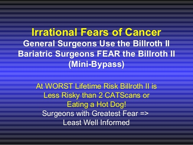 Irrational Fears of Cancer General Surgeons Use the Billroth II Bariatric Surgeons FEAR the Billroth II (Mini-Bypass) At W...