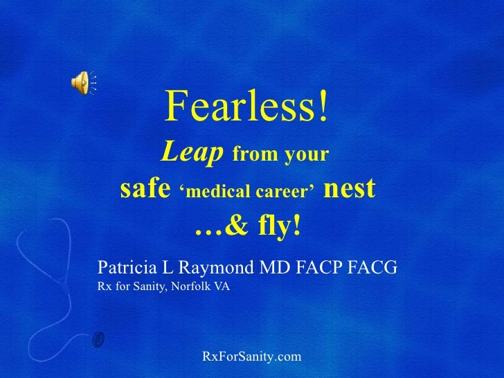 Fearless!       Leap from your    safe 'medical career' nest          …& fly!Patricia L Raymond MD FACP FACGRx for Sanity,...