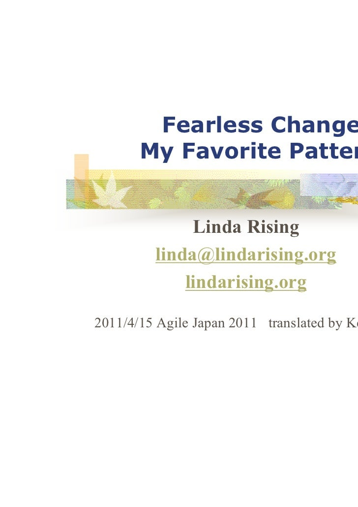 Fearless Change:       My Favorite Patterns              Linda Rising         linda@lindarising.org             lindarisin...
