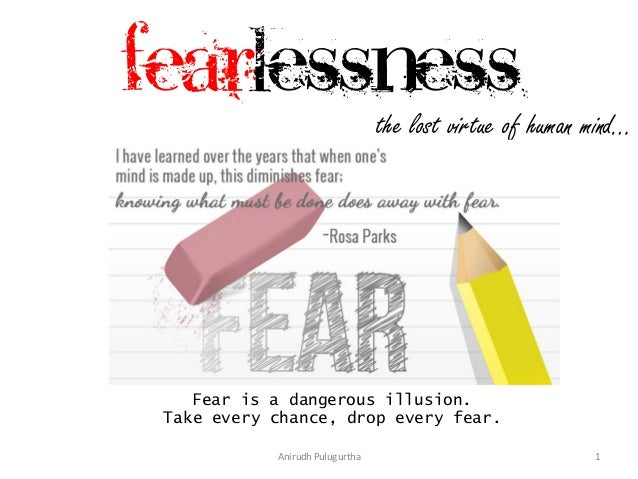 Fearlessness  the lost virtue of human mind…  Fear is a dangerous illusion. Take every chance, drop every fear. Anirudh Pu...