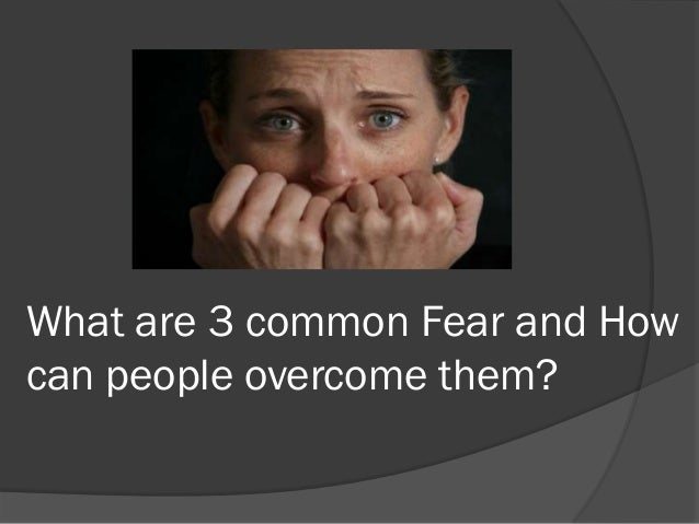 What are 3 common Fear and Howcan people overcome them?