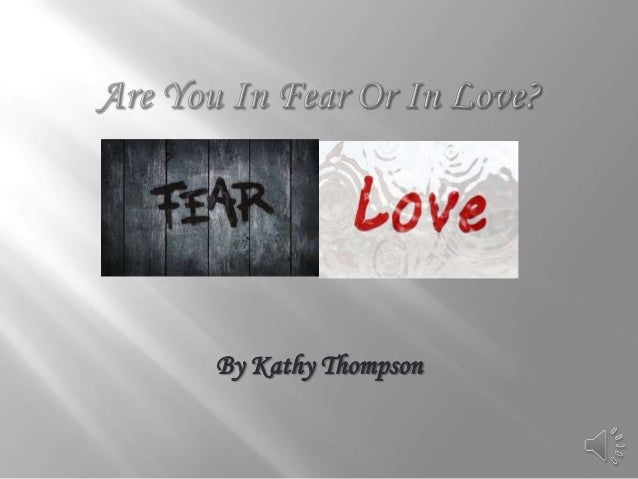Are You in Fear or in Love?