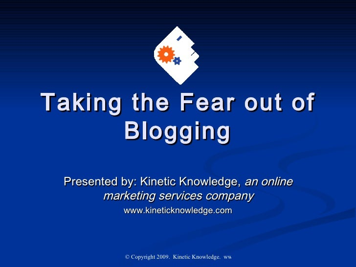 Taking the Fear out of Blogging Presented by: Kinetic Knowledge,  an online marketing services company www.kineticknowledg...