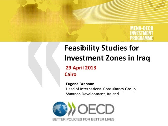 Feasibility Studies for Investment Zones in Iraq 29 April 2013 Cairo Eugene Brennan Head of International Consultancy Grou...