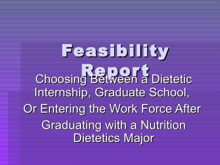 Feasibility Report Choosing Between a Dietetic Internship, Graduate School,  Or Entering the Work Force After  Graduating ...