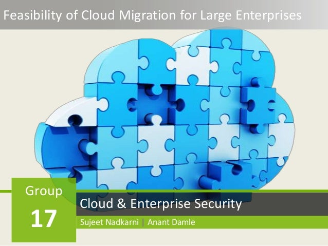 Feasibility of Cloud Migration for Large Enterprises Cloud & Enterprise Security Group 17 Sujeet Nadkarni | Anant Damle