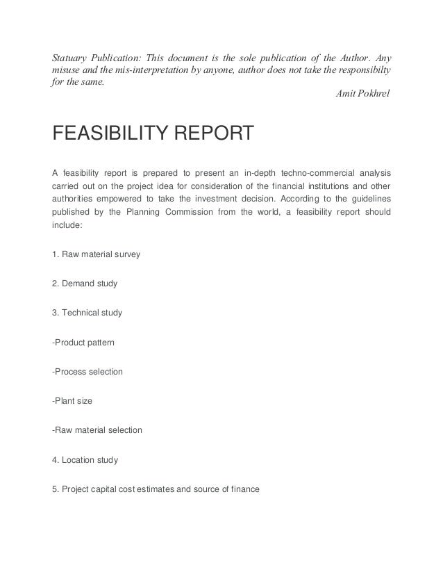 fesibility report A feasibility report is a document that details the study of the profitability, feasibility, effectiveness of a proposed investment, and to evaluate the imminent business problem or opportunity the purpose of this report is to determine project parameters and define solutions to the problem that further needs analysis.