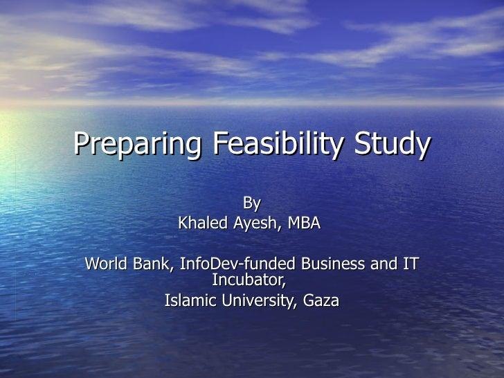 Preparing Feasibility Study By Khaled Ayesh, MBA  World Bank, InfoDev-funded Business and IT Incubator,  Islamic Universit...