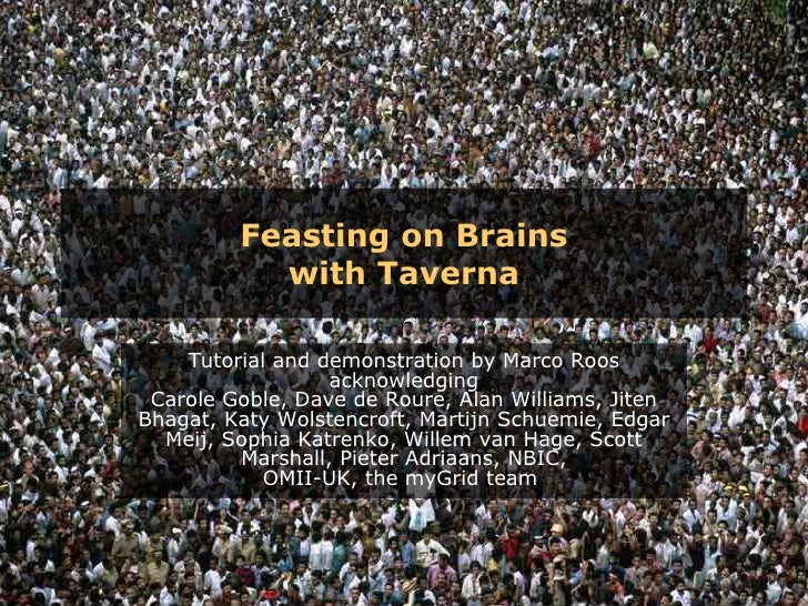 Feasting on Brains with Taverna Tutorial and demonstration by Marco Roos acknowledging Carole Goble, Dave de Roure, Alan W...
