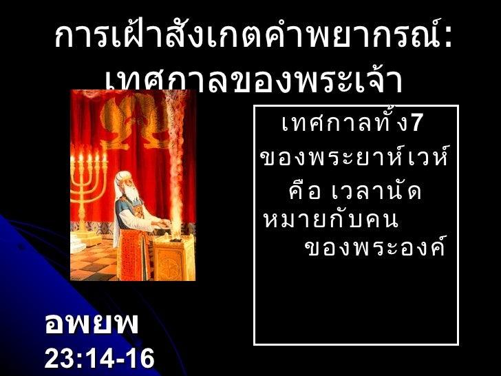 การเฝ้าสังเกตคำพยากรณ์ :  เทศกาลของพระเจ้า เทศกาลทั้ง 7   ของพระยาห์เวห์ คือ เวลานัดหมายกับคน  ของพระองค์ อพยพ   23:14-16
