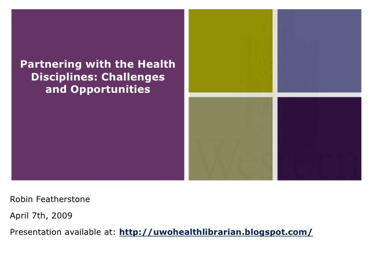 Partnering with the Health    Disciplines: Challenges       and Opportunities     Robin Featherstone April 7th, 2009 Prese...