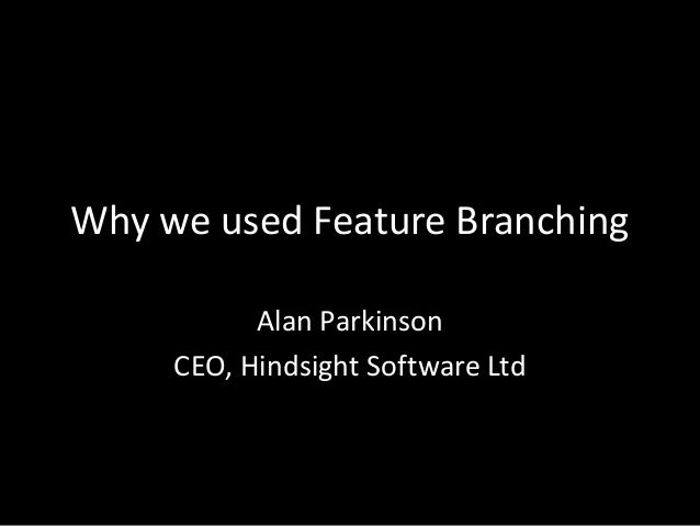 Why we used Feature Branching Alan Parkinson CEO, Hindsight Software Ltd