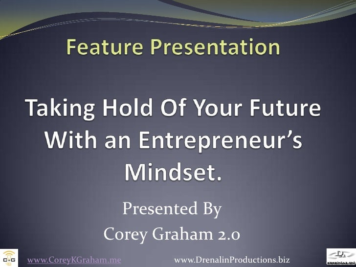 Feature PresentationTaking Hold Of Your Future With an Entrepreneur's Mindset. <br />Presented By<br />Corey Graham 2.0<br...