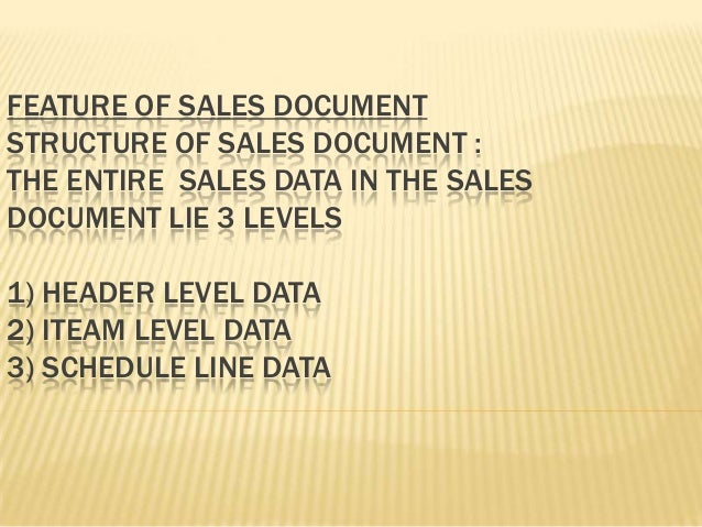 FEATURE OF SALES DOCUMENTSTRUCTURE OF SALES DOCUMENT :THE ENTIRE SALES DATA IN THE SALESDOCUMENT LIE 3 LEVELS1) HEADER LEV...
