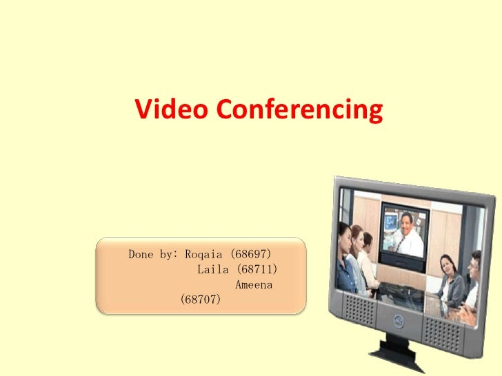 Video Conferencing<br />Done by: Roqaia (68697)<br />            Laila (68711)<br />                 Ameena (68707)<br />