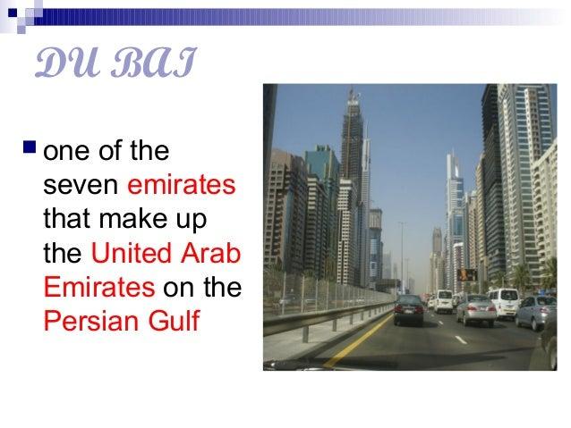 DU BAI one of theseven emiratesthat make upthe United ArabEmirates on thePersian Gulf