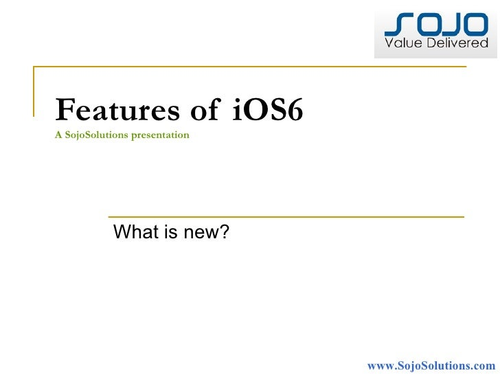 Features of iOS6A SojoSolutions presentation            What is new?                               www.SojoSolutions.com