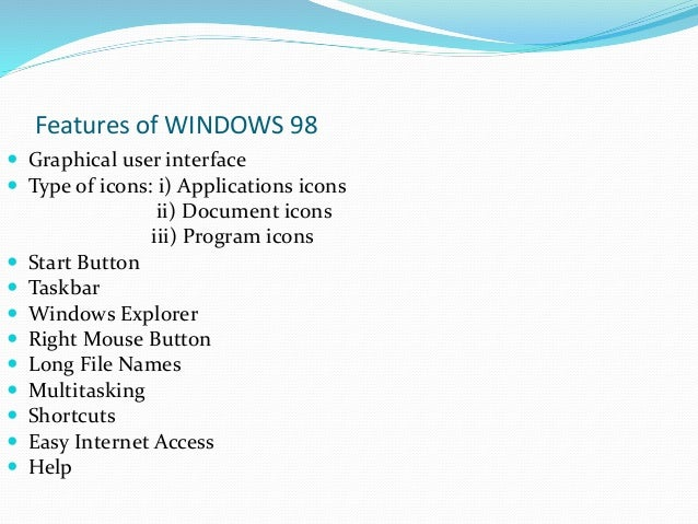 the characteristics of windows 98 an operating system List and explain the characteristics of an explain the purpose of an operating system process management a multitasking operating system may give the appearance that a since then, it is default system used in windows nt ntfs has many advantages over other systems like fat.