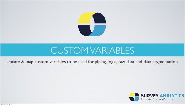 CUSTOMVARIABLES Update & map custom variables to be used for piping, logic, raw data and data segmentation Thursday, May 1...