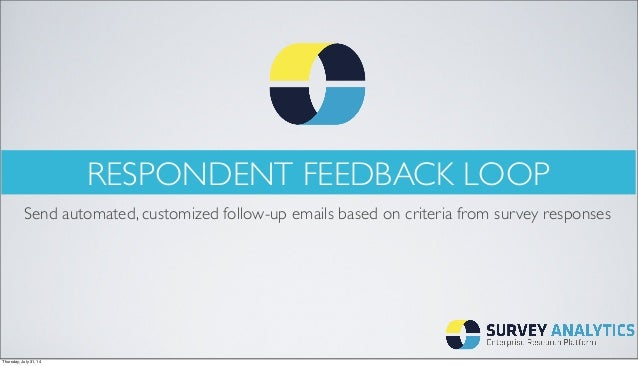 RESPONDENT FEEDBACK LOOP Send automated, customized follow-up emails based on criteria from survey responses Thursday, Jul...