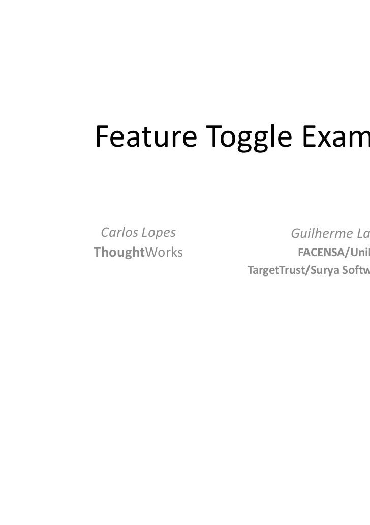 Feature Toggle Examples Carlos Lopes          Guilherme LacerdaThoughtWorks             FACENSA/UniRitter                T...
