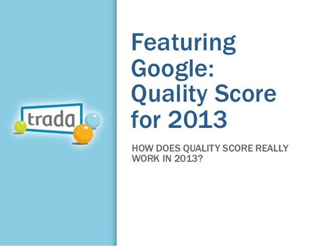 FeaturingGoogle:Quality Scorefor 2013HOW DOES QUALITY SCORE REALLYWORK IN 2013?