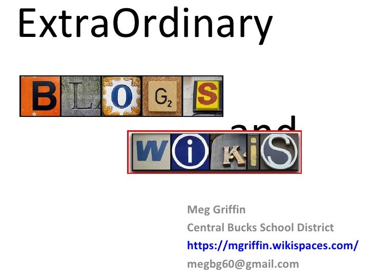 ExtraOrdinary    and Meg Griffin Central Bucks School District https://mgriffin.wikispaces.com/ [email_address]