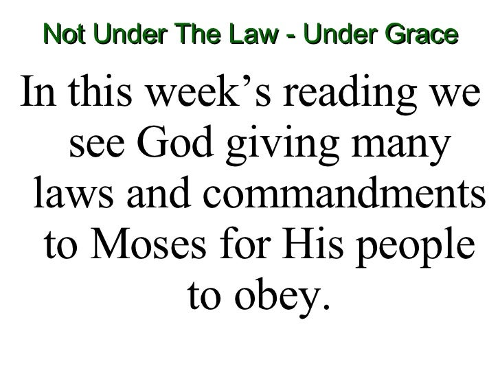 Not Under The Law - Under Grace <ul><li>In this week's reading we see God giving many laws and commandments to Moses for H...