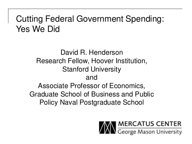 Cutting Federal Government Spending: Yes We Did David R. Henderson Research Fellow, Hoover Institution, Stanford Universit...
