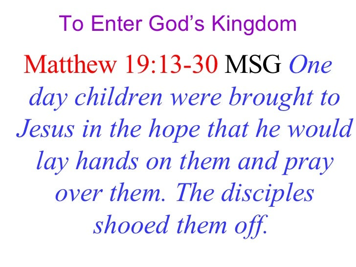 To Enter God's Kingdom <ul><li>Matthew 19:13-30  MSG   One day children were brought to Jesus in the hope that he would la...