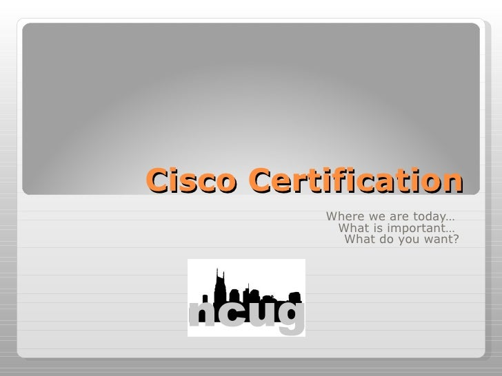 Cisco Certification Where we are today…  What is important…  What do you want?