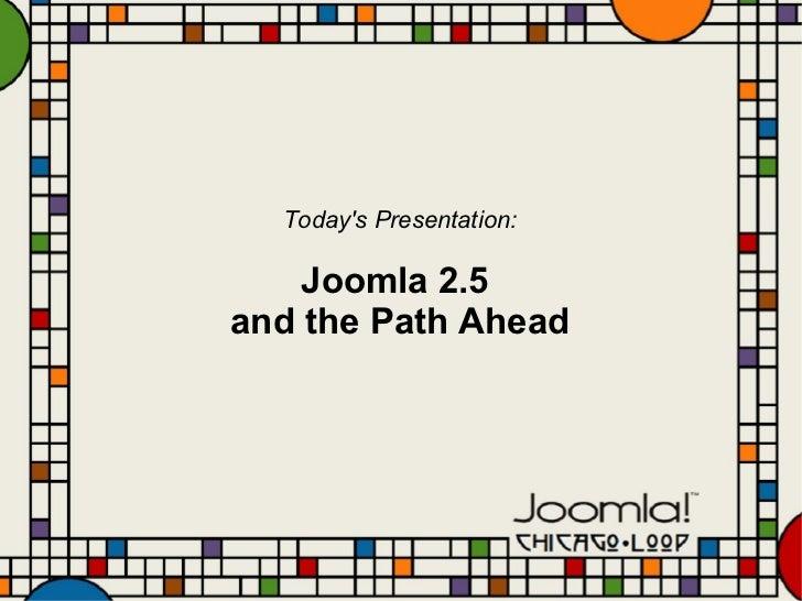 Today's Presentation: Joomla 2.5  and the Path Ahead