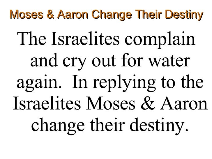 Moses & Aaron Change Their Destiny <ul><li>The Israelites complain and cry out for water again.  In replying to the Israel...