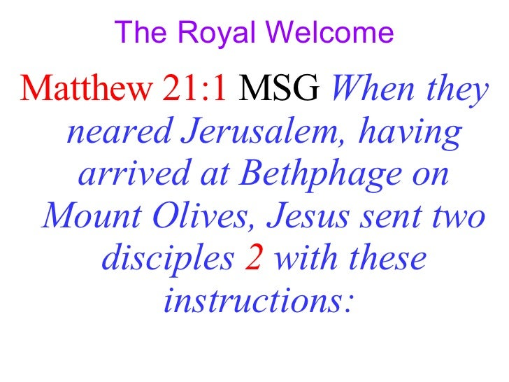 The Royal Welcome <ul><li>Matthew 21:1  MSG  When they neared Jerusalem, having arrived at Bethphage on Mount Olives, Jes...