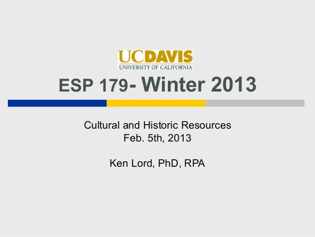ESP 179- Winter 2013  Cultural and Historic Resources           Feb. 5th, 2013       Ken Lord, PhD, RPA