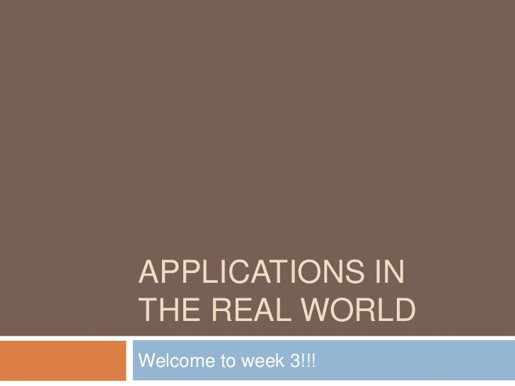 APPLICATIONS INTHE REAL WORLDWelcome to week 3!!!