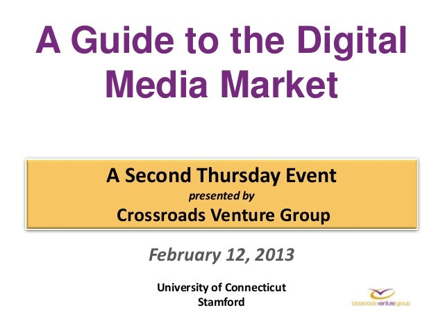 A Guide to the Digital   Media Market    A Second Thursday Event               presented by     Crossroads Venture Group  ...