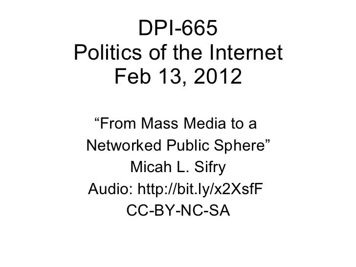 "DPI-665 Politics of the Internet Feb 13, 2012 "" From Mass Media to a  Networked Public Sphere"" Micah L. Sifry Audio: http:..."