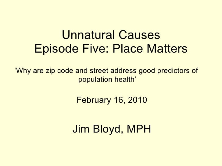 Unnatural Causes Episode Five: Place Matters 'Why are zip codes and street addressses goog predictors of population health.'