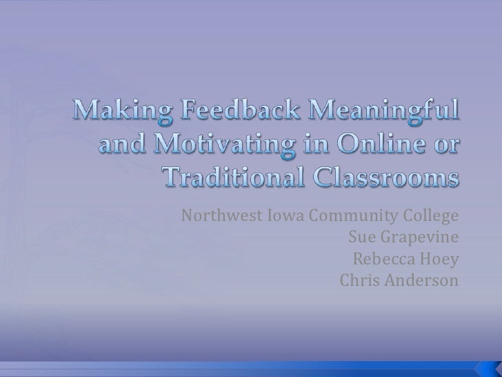 Making Feedback Meaningful and Motivating in Online or Traditional Classrooms<br />Northwest Iowa Community College<br />S...