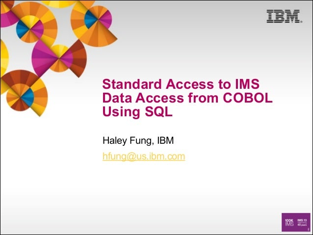 Standard Access to IMS Data Access from COBOL Using SQL Haley Fung, IBM hfung@us.ibm.com
