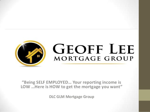 """Being SELF EMPLOYED… Your reporting income is LOW …Here is HOW to get the mortgage you want"" DLC GLM Mortgage Group"