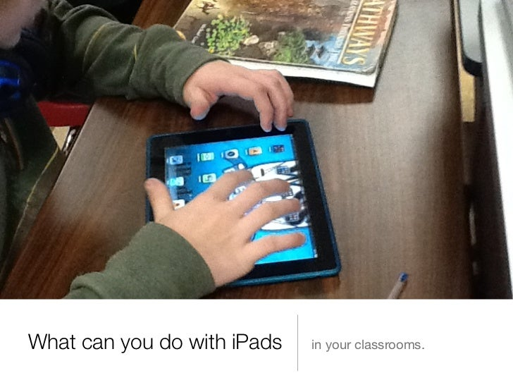 What can you do with iPads   in your classrooms.