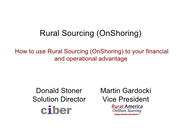 Rural Sourcing (OnShoring)  How to use Rural Sourcing (OnShoring) to your financial and operational advantage Donald Ston...